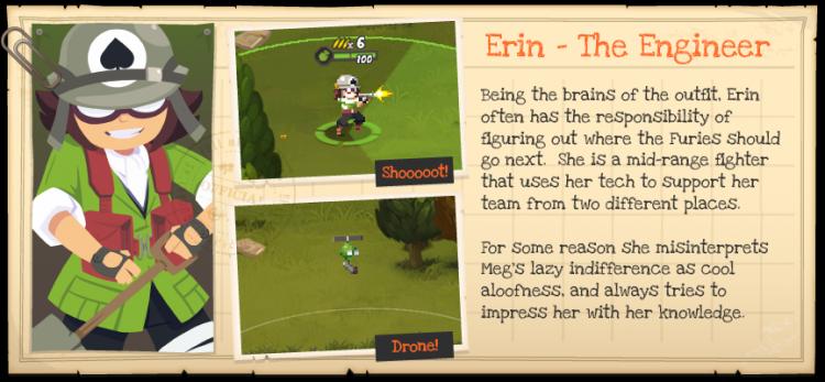 Эрин — инженер. Мозг всей операции. Эрин часто ответственна за дальнейшие действия Фурий и принятие решений. Сражается она на средней дистанции и поддерживает команду в двух сразу разных местах благодаря своему дрону
